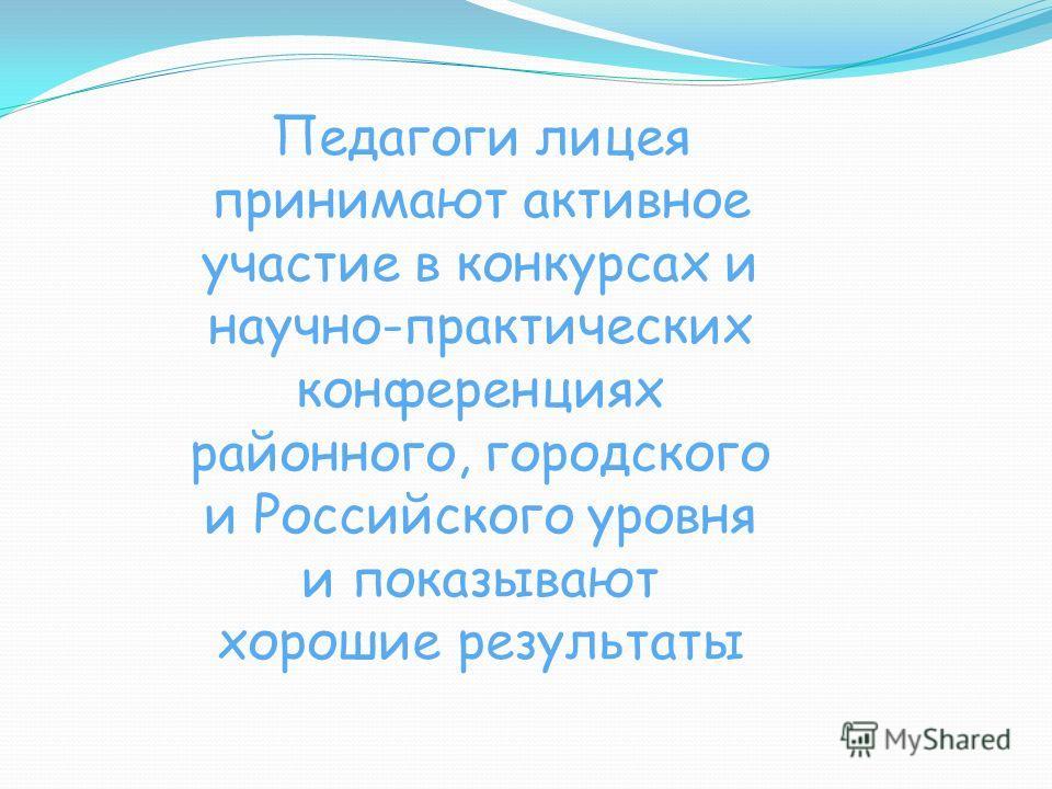 Педагоги лицея принимают активное участие в конкурсах и научно-практических конференциях районного, городского и Российского уровня и показывают хорошие результаты