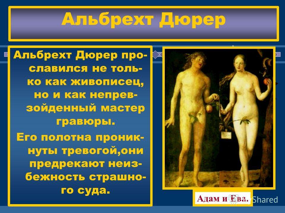 ЖДЕМ ВАС! Адам и Ева. Альбрехт Дюрер про- славился не толь- ко как живописец, но и как непрев- зойденный мастер гравюры. Его полотна проник- нуты тревогой,они предрекают неиз- бежность страшно- го суда. Альбрехт Дюрер
