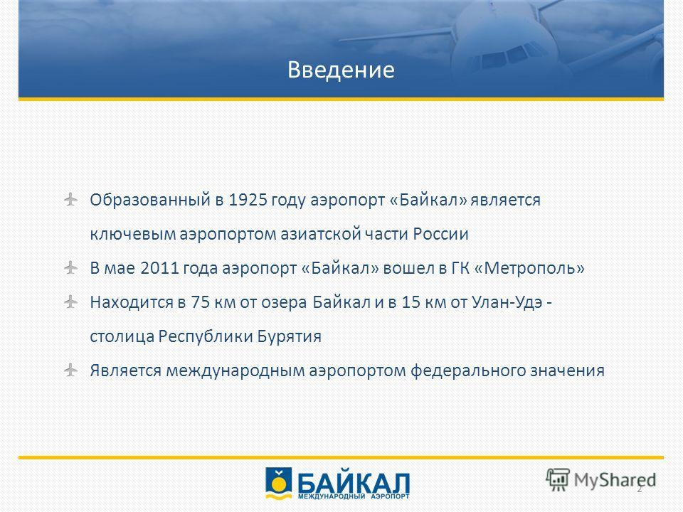 Введение Образованный в 1925 году аэропорт «Байкал» является ключевым аэропортом азиатской части России В мае 2011 года аэропорт «Байкал» вошел в ГК «Метрополь» Находится в 75 км от озера Байкал и в 15 км от Улан-Удэ - столица Республики Бурятия Явля