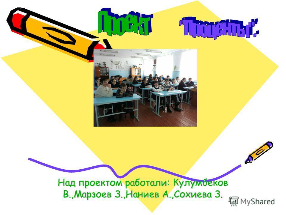 Над проектом работали: Кулумбеков В.,Марзоев З.,Наниев А.,Сохиева З.