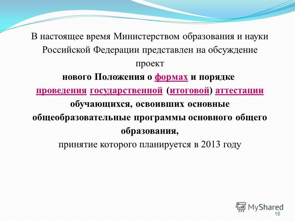 16 В настоящее время Министерством образования и науки Российской Федерации представлен на обсуждение проект нового Положения о формах и порядке формах проведенияпроведения государственной (итоговой) аттестациигосударственнойитоговойаттестации обучаю
