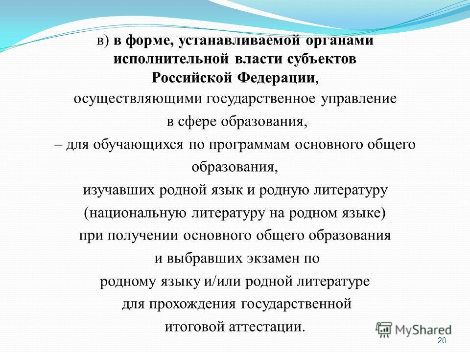 20 в) в форме, устанавливаемой органами исполнительной власти субъектов Российской Федерации, осуществляющими государственное управление в сфере образования, – для обучающихся по программам основного общего образования, изучавших родной язык и родную