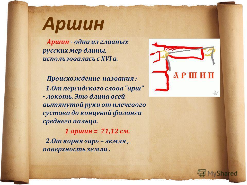 Аршин Аршин - одна из главных русских мер длины, использовалась с XVI в. Происхождение названия : 1. От персидского слова