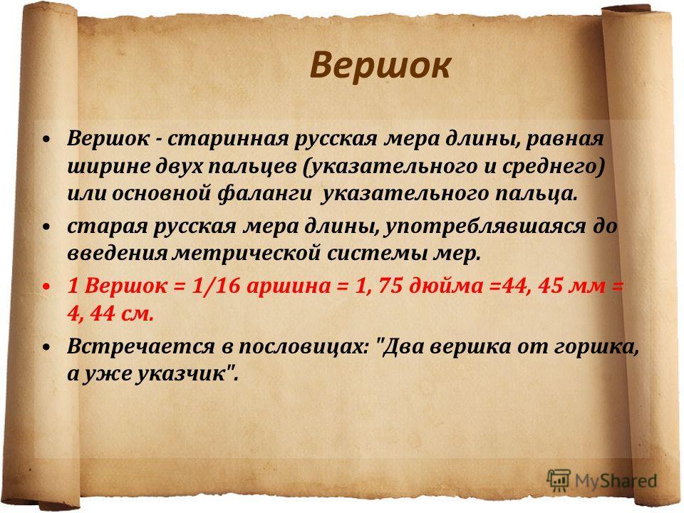 Вершок Вершок - старинная русская мера длины, равная ширине двух пальцев (указательного и среднего) или основной фаланги указательного пальца. старая русская мера длины, употреблявшаяся до введения метрической системы мер. 1 Вершок = 1/16 аршина = 1,