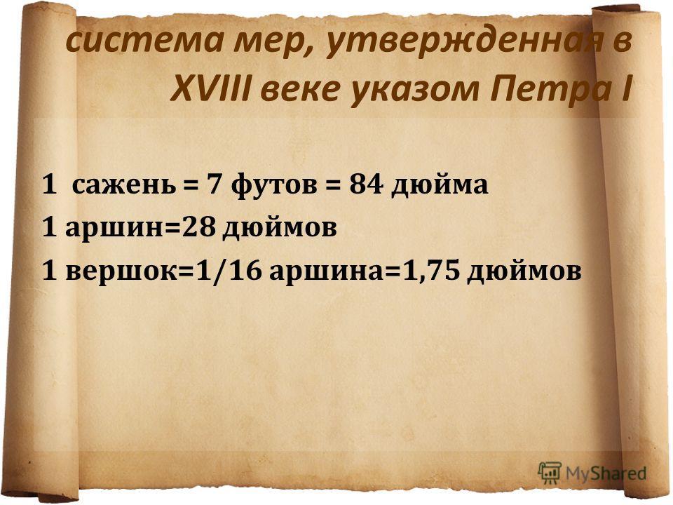 система мер, утвержденная в XVIII веке указом Петра I 1 сажень = 7 футов = 84 дюйма 1 аршин=28 дюймов 1 вершок=1/16 аршина=1,75 дюймов