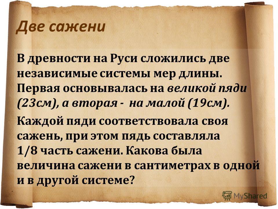 Две сажени В древности на Руси сложились две независимые системы мер длины. Первая основывалась на великой пяди (23 см), а вторая - на малой (19 см). Каждой пяди соответствовала своя сажень, при этом пядь составляла 1/8 часть сажени. Какова была вели