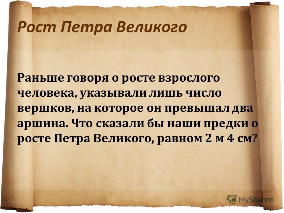 Рост Петра Великого Раньше говоря о росте взрослого человека, указывали лишь число вершков, на которое он превышал два аршина. Что сказали бы наши предки о росте Петра Великого, равном 2 м 4 см?