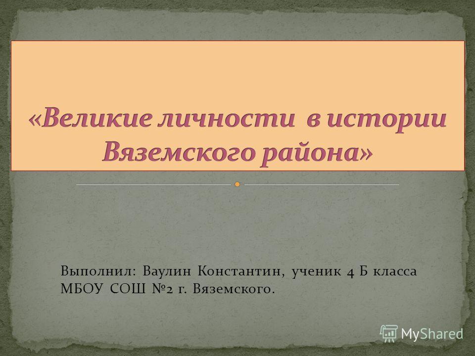 Выполнил: Ваулин Константин, ученик 4 Б класса МБОУ СОШ 2 г. Вяземского.
