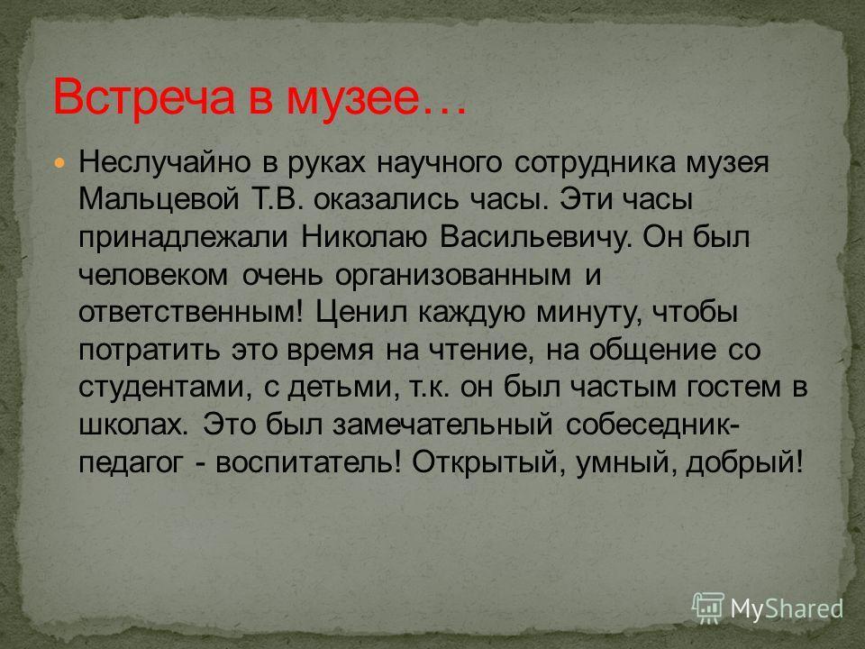 Неслучайно в руках научного сотрудника музея Мальцевой Т.В. оказались часы. Эти часы принадлежали Николаю Васильевичу. Он был человеком очень организованным и ответственным! Ценил каждую минуту, чтобы потратить это время на чтение, на общение со студ