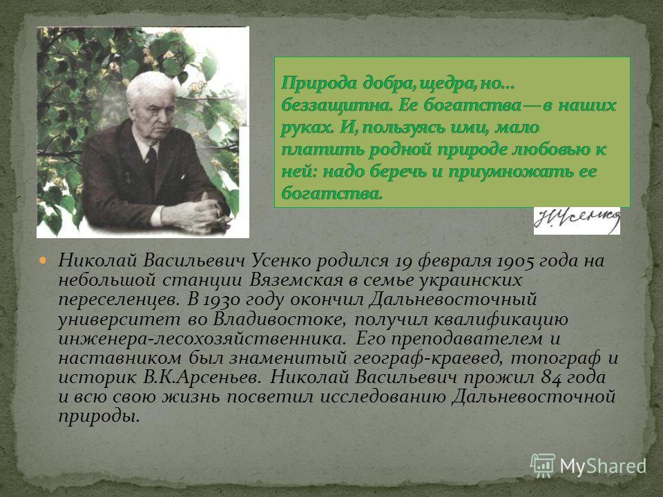 Николай Васильевич Усенко родился 19 февраля 1905 года на небольшой станции Вяземская в семье украинских переселенцев. В 1930 году окончил Дальневосточный университет во Владивостоке, получил квалификацию инженера-лесохозяйственника. Его преподавател