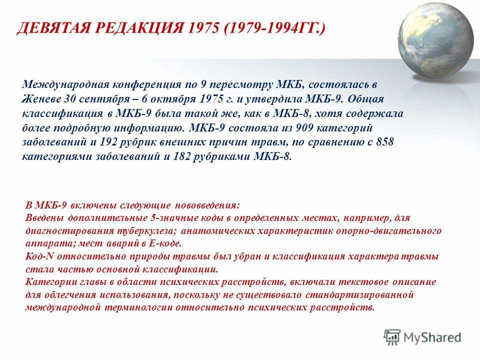 ДЕВЯТАЯ РЕДАКЦИЯ 1975 (1979-1994ГГ.) В МКБ-9 включены следующие нововведения: Введены дополнительные 5-значные коды в определенных местах, например, для диагностирования туберкулеза; анатомических характеристик опорно-двигательного аппарата; мест ава