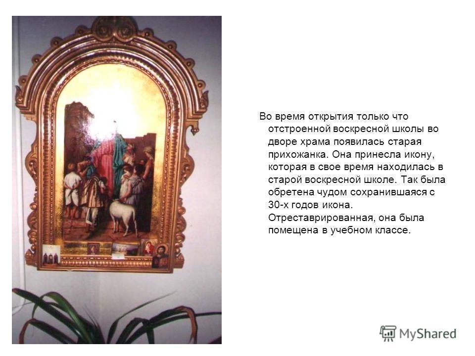 Во время открытия только что отстроенной воскресной школы во дворе храма появилась старая прихожанка. Она принесла икону, которая в свое время находилась в старой воскресной школе. Так была обретена чудом сохранившаяся с 30-х годов икона. Отреставрир