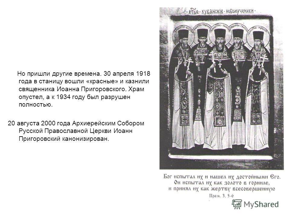Но пришли другие времена. 30 апреля 1918 года в станицу вошли «красные» и казнили священника Иоанна Пригоровского. Храм опустел, а к 1934 году был разрушен полностью. 20 августа 2000 года Архиерейским Собором Русской Православной Церкви Иоанн Пригоро