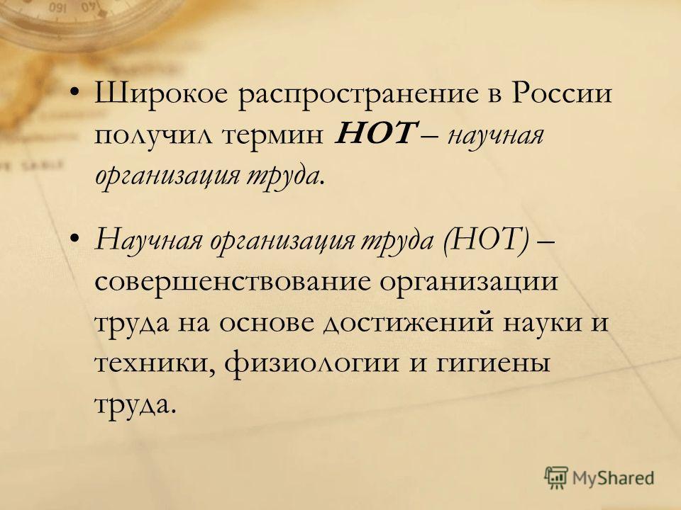 Широкое распространение в России получил термин НОТ – научная организация труда. Научная организация труда (НОТ) – совершенствование организации труда на основе достижений науки и техники, физиологии и гигиены труда.