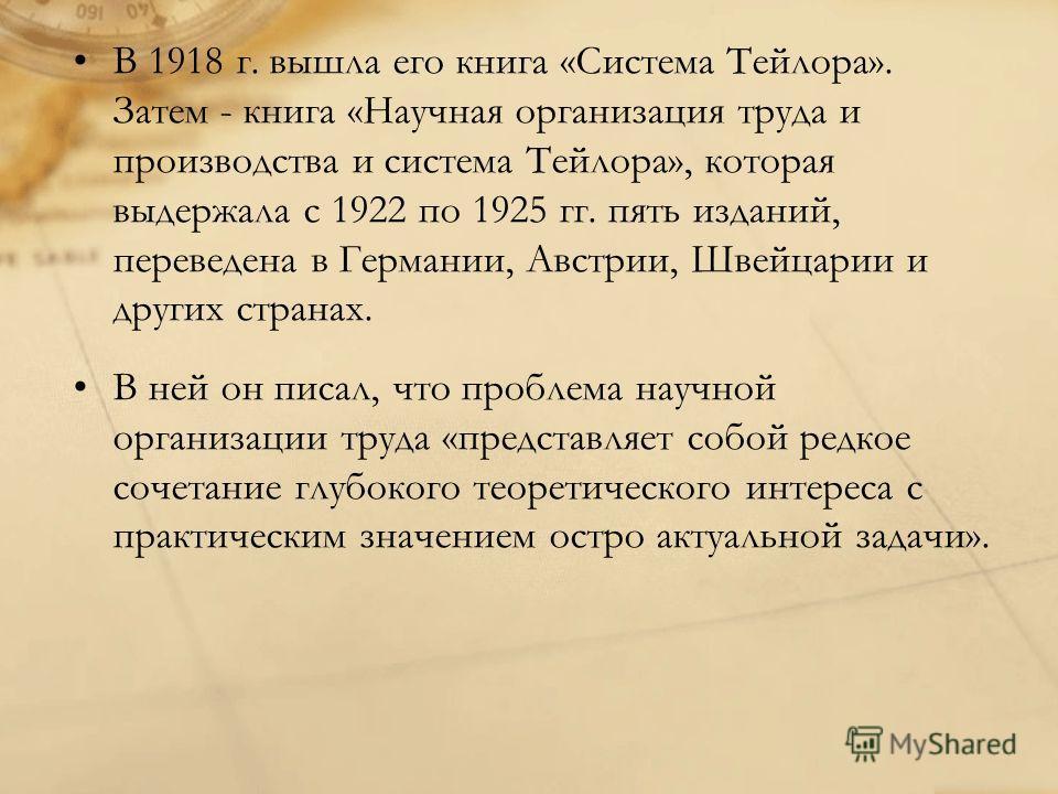 В 1918 г. вышла его книга «Система Тейлора». Затем - книга «Научная организация труда и производства и система Тейлора», которая выдержала с 1922 по 1925 гг. пять изданий, переведена в Германии, Австрии, Швейцарии и других странах. В ней он писал, чт