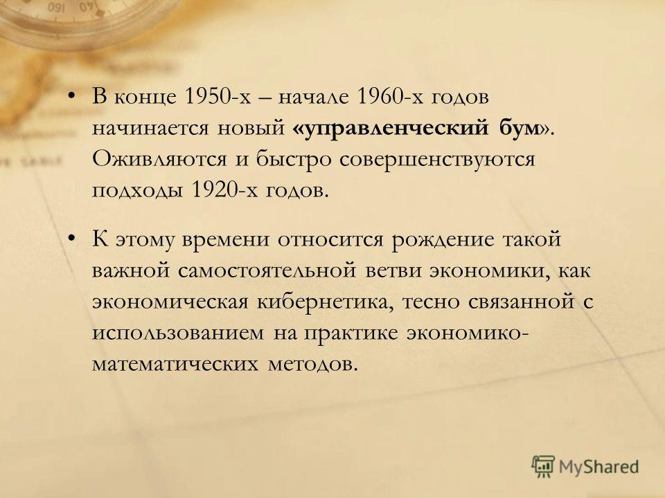 В конце 1950-х – начале 1960-х годов начинается новый «управленческий бум». Оживляются и быстро совершенствуются подходы 1920-х годов. К этому времени относится рождение такой важной самостоятельной ветви экономики, как экономическая кибернетика, тес