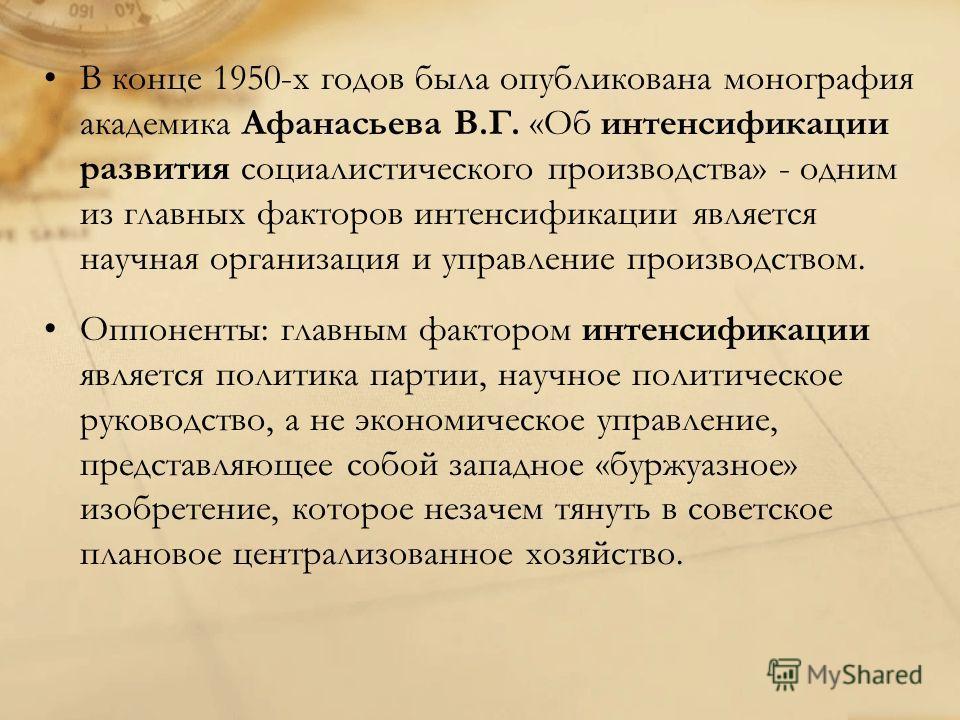 В конце 1950-х годов была опубликована монография академика Афанасьева В.Г. «Об интенсификации развития социалистического производства» - одним из главных факторов интенсификации является научная организация и управление производством. Оппоненты: гла