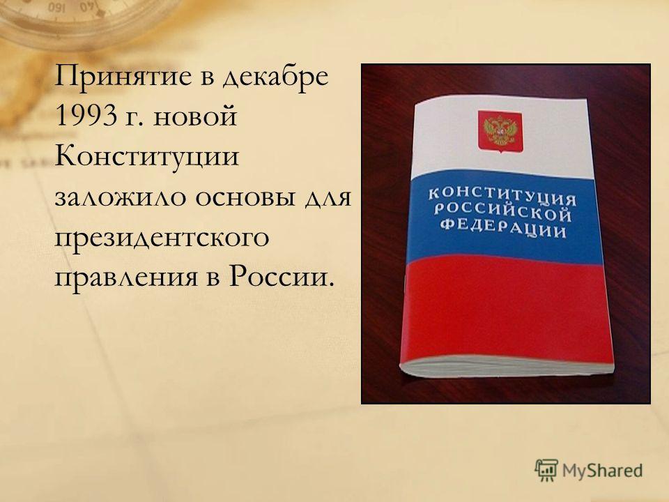 Принятие в декабре 1993 г. новой Конституции заложило основы для президентского правления в России.