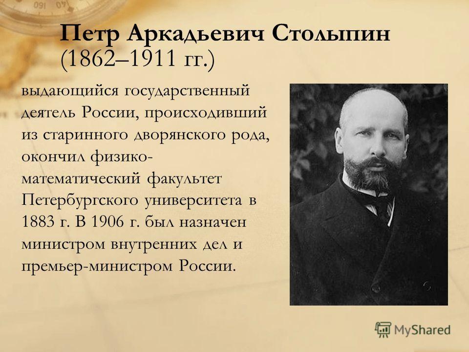 Петр Аркадьевич Столыпин (1862–1911 гг.) выдающийся государственный деятель России, происходивший из старинного дворянского рода, окончил физико- математический факультет Петербургского университета в 1883 г. В 1906 г. был назначен министром внутренн