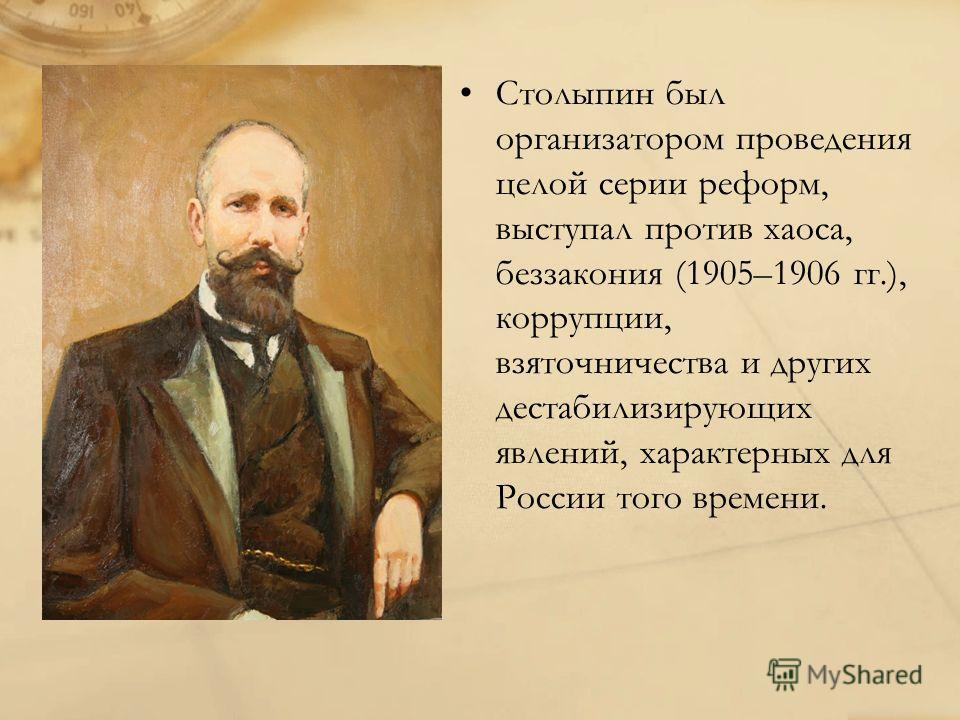 Столыпин был организатором проведения целой серии реформ, выступал против хаоса, беззакония (1905–1906 гг.), коррупции, взяточничества и других дестабилизирующих явлений, характерных для России того времени.