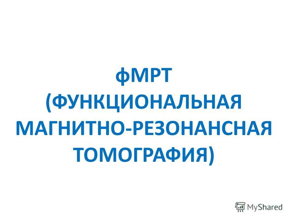фМРТ (ФУНКЦИОНАЛЬНАЯ МАГНИТНО-РЕЗОНАНСНАЯ ТОМОГРАФИЯ)