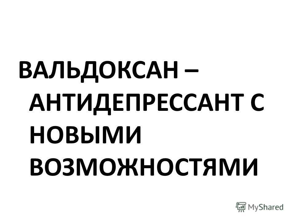 ВАЛЬДОКСАН – АНТИДЕПРЕССАНТ С НОВЫМИ ВОЗМОЖНОСТЯМИ