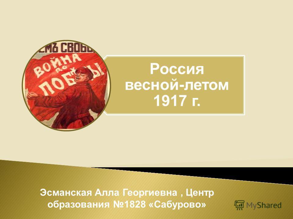 Россия весной-летом 1917 г. Эсманская Алла Георгиевна, Центр образования 1828 «Сабурово»