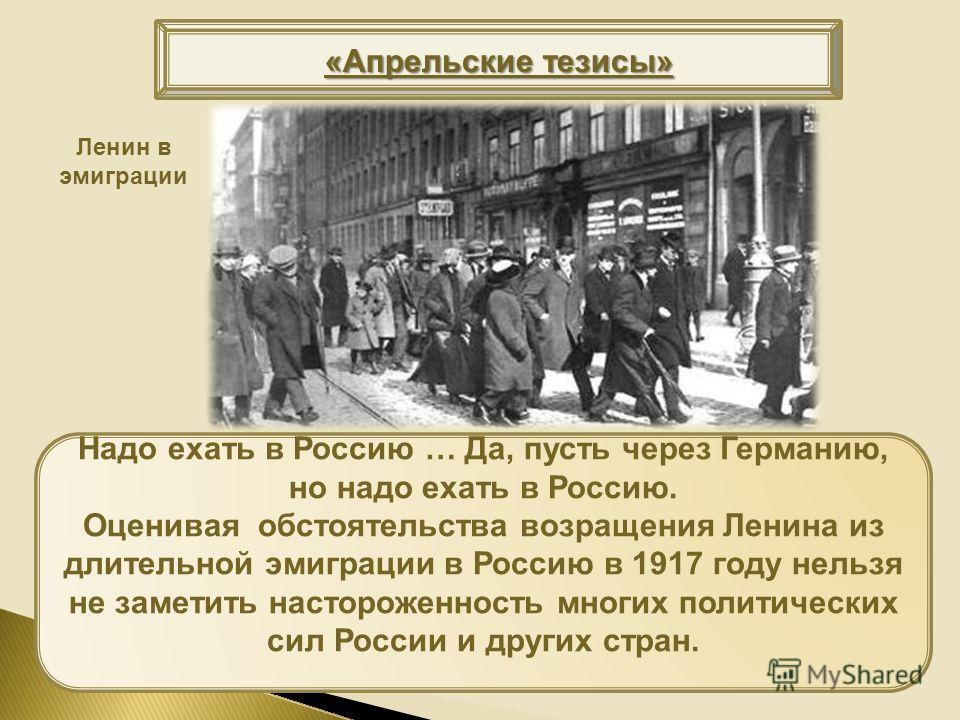 «Апрельские тезисы» Надо ехать в Россию … Да, пусть через Германию, но надо ехать в Россию. Оценивая обстоятельства возращения Ленина из длительной эмиграции в Россию в 1917 году нельзя не заметить настороженность многих политических сил России и дру
