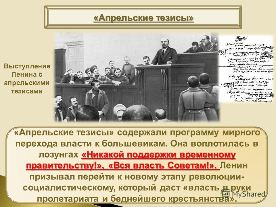 «Никакой поддержки временному правительству!», «Вся власть Советам!». «Апрельские тезисы» содержали программу мирного перехода власти к большевикам. Она воплотилась в лозунгах «Никакой поддержки временному правительству!», «Вся власть Советам!». Лени