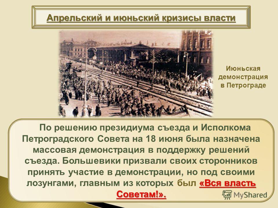 Апрельский и июньский кризисы власти «Вся власть Советам!». По решению президиума съезда и Исполкома Петроградского Совета на 18 июня была назначена массовая демонстрация в поддержку решений съезда. Большевики призвали своих сторонников принять участ