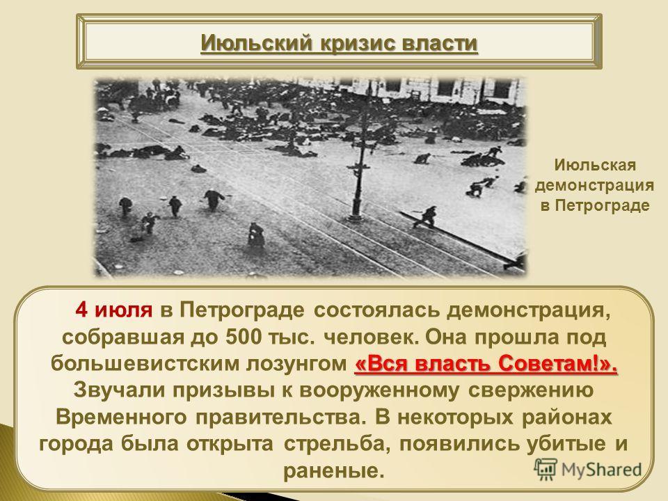 «Вся власть Советам!». 4 июля в Петрограде состоялась демонстрация, собравшая до 500 тыс. человек. Она прошла под большевистским лозунгом «Вся власть Советам!». Звучали призывы к вооруженному свержению Временного правительства. В некоторых районах го