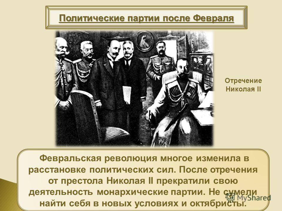 Политические партии после Февраля Февральская революция многое изменила в расстановке политических сил. После отречения от престола Николая II прекратили свою деятельность монархические партии. Не сумели найти себя в новых условиях и октябристы. Отре