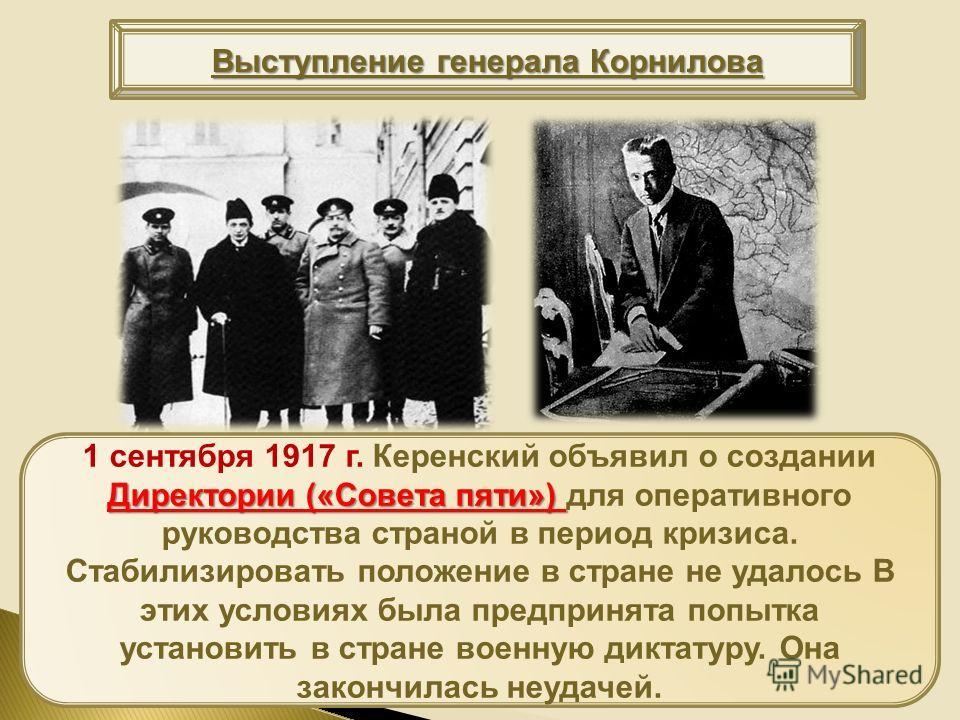 Директории («Совета пяти») 1 сентября 1917 г. Керенский объявил о создании Директории («Совета пяти») для оперативного руководства страной в период кризиса. Стабилизировать положение в стране не удалось В этих условиях была предпринята попытка устано