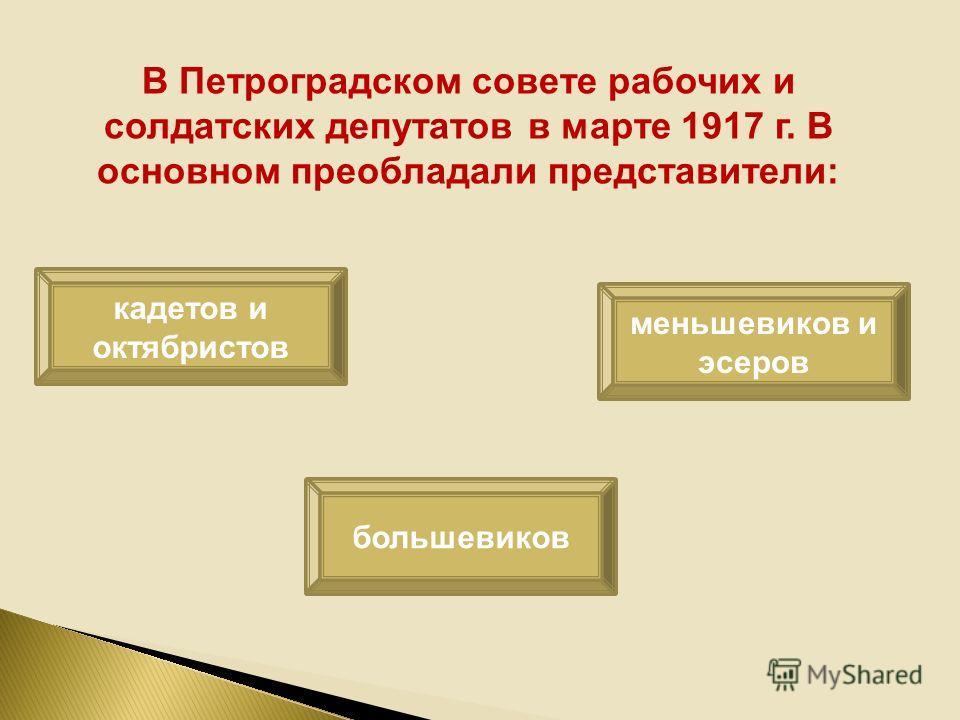 В Петроградском совете рабочих и солдатских депутатов в марте 1917 г. В основном преобладали представители: кадетов и октябристов большевиков меньшевиков и эсеров