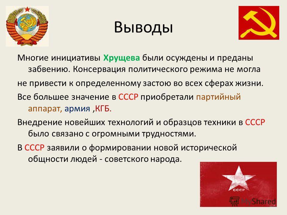 Выводы Многие инициативы Хрущева были осуждены и преданы забвению. Консервация политического режима не могла не привести к определенному застою во всех сферах жизни. Все большее значение в СССР приобретали партийный аппарат, армия,КГБ. Внедрение нове
