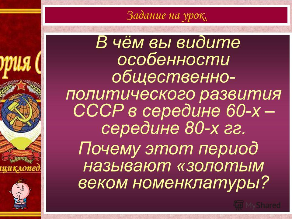 В чём вы видите особенности общественно- политического развития СССР в середине 60-х – середине 80-х гг. Почему этот период называют «золотым веком номенклатуры? Задание на урок.