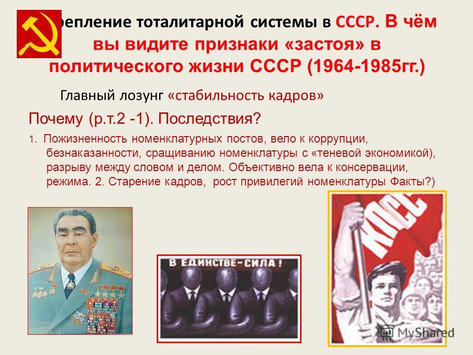 Укрепление тоталитарной системы в СССР. В чём вы видите признаки «застоя» в политического жизни СССР (1964-1985 гг.) Главный лозунг «стабильность кадров» Почему (р.т.2 -1). Последствия? 1. Пожизненность номенклатурных постов, вело к коррупции, безнак
