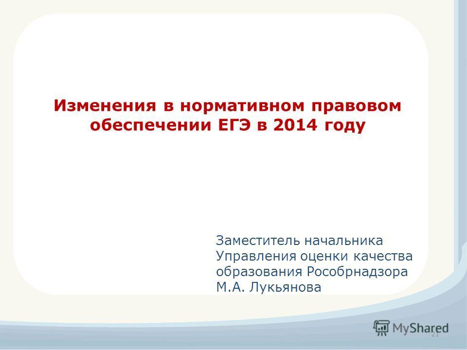 21 Изменения в нормативном правовом обеспечении ЕГЭ в 2014 году Заместитель начальника Управления оценки качества образования Рособрнадзора М.А. Лукьянова