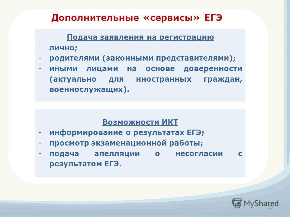 Дополнительные «сервисы» ЕГЭ 26 Подача заявления на регистрацию -лично; -родителями (законными представителями); -иными лицами на основе доверенности (актуально для иностранных граждан, военнослужащих). Возможности ИКТ -информирование о результатах Е