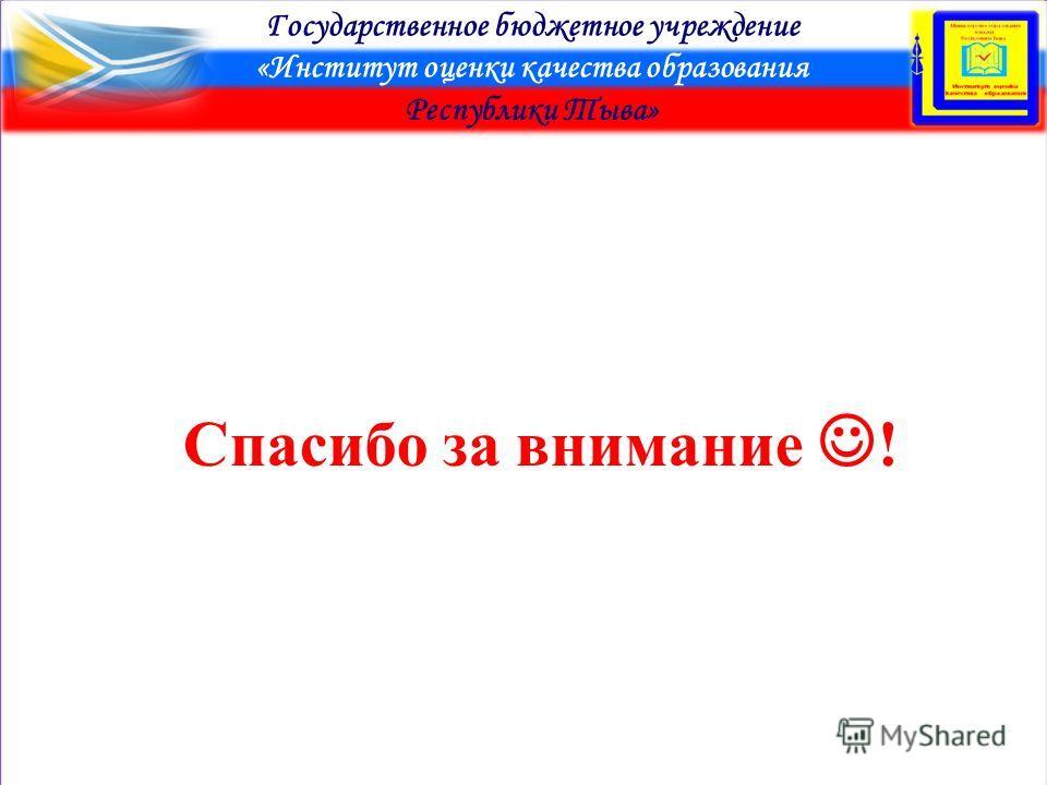 Государственное бюджетное учреждение «Институт оценки качества образования Республики Тыва» Спасибо за внимание !