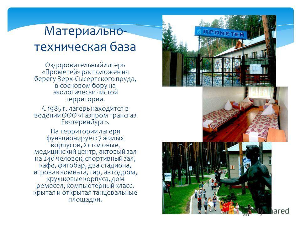 Оздоровительный лагерь «Прометей» расположен на берегу Верх-Сысертского пруда, в сосновом бору на экологически чистой территории. С 1985 г. лагерь находится в ведении ООО «Газпром трансгаз Екатеринбург». На территории лагеря функционирует: 7 жилых ко