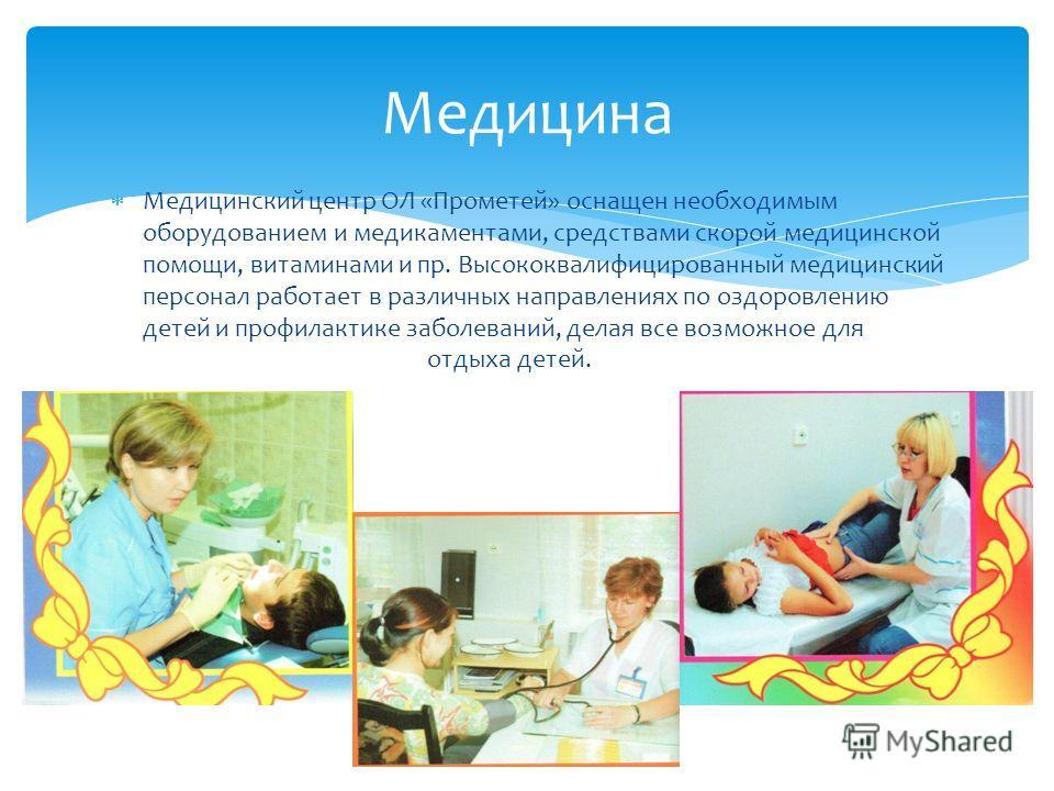 Медицинский центр ОЛ «Прометей» оснащен необходимым оборудованием и медикаментами, средствами скорой медицинской помощи, витаминами и пр. Высококвалифицированный медицинский персонал работает в различных направлениях по оздоровлению детей и профилакт