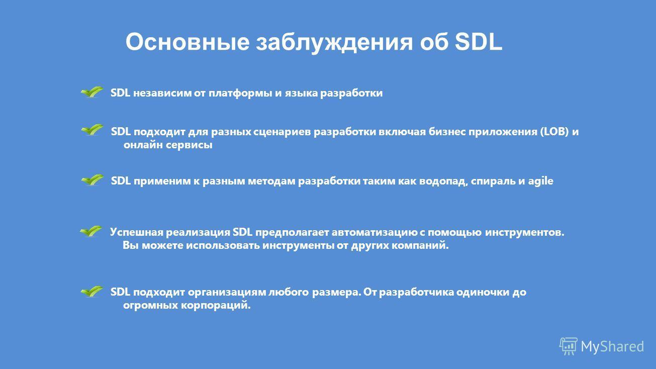 Основные заблуждения об SDL SDL независим от платформы и языка разработки SDL подходит для разных сценариев разработки включая бизнес приложения (LOB) и онлайн сервисы SDL применим к разным методам разработки таким как водопад, спираль и agile Успешн