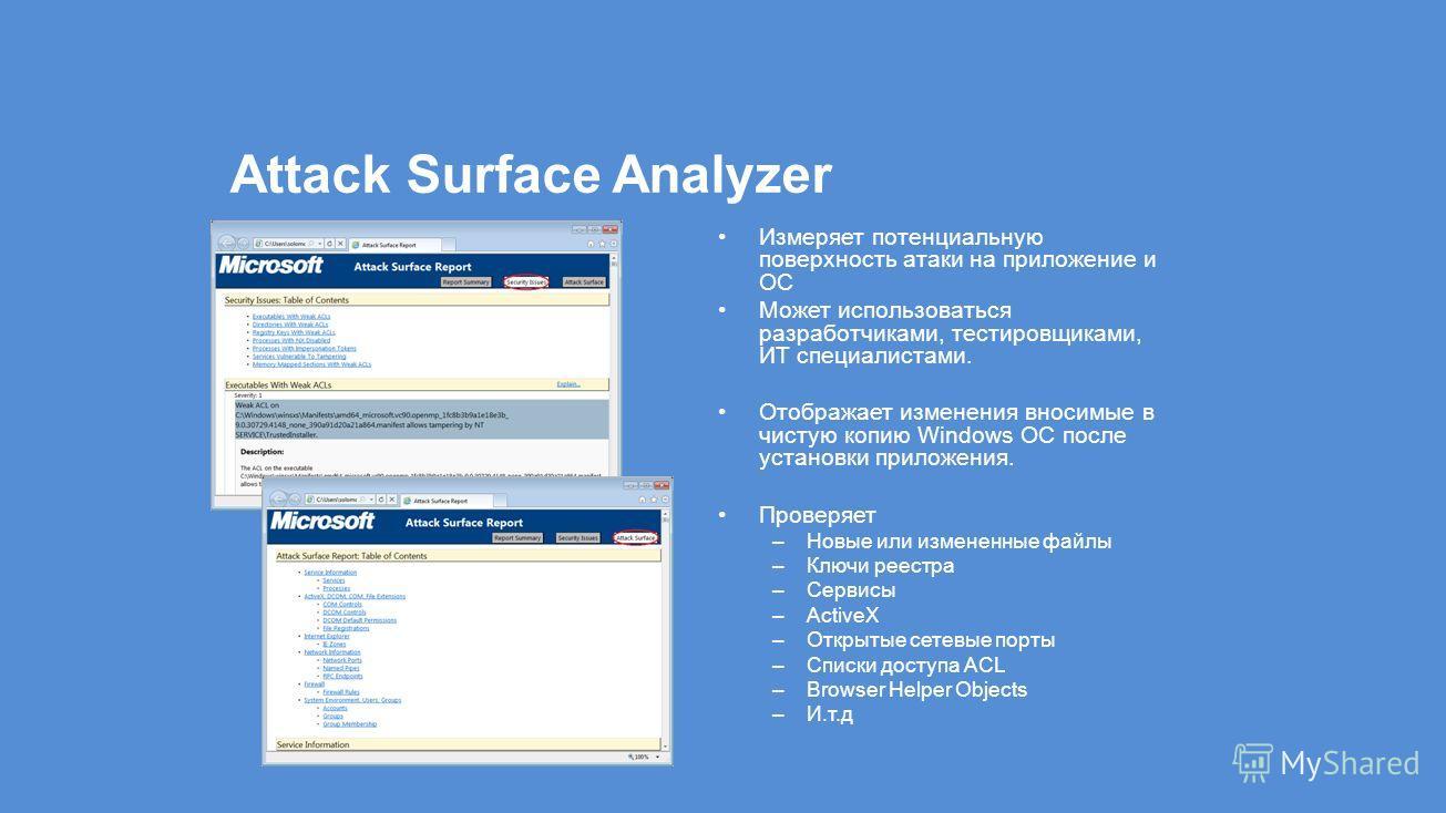 Attack Surface Analyzer Измеряет потенциальную поверхность атаки на приложение и ОС Может использоваться разработчиками, тестировщиками, ИТ специалистами. Отображает изменения вносимые в чистую копию Windows ОС после установки приложения. Проверяет –