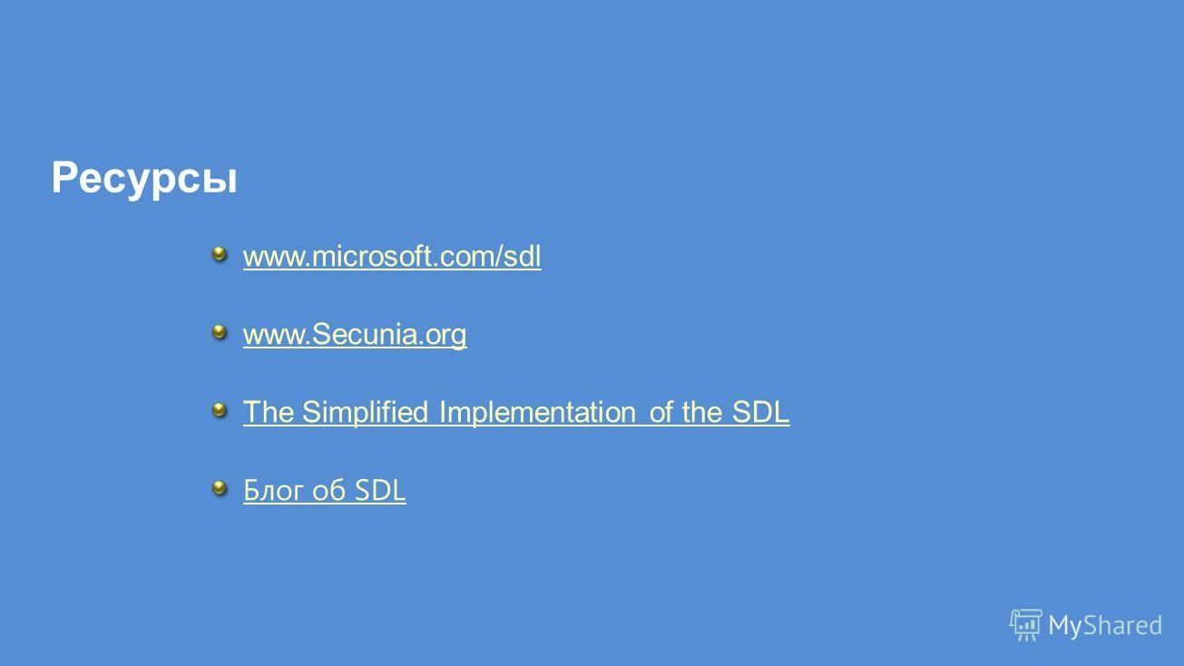 Ресурсы www.microsoft.com/sdl www.Secunia.org The Simplified Implementation of the SDL Блог об SDL