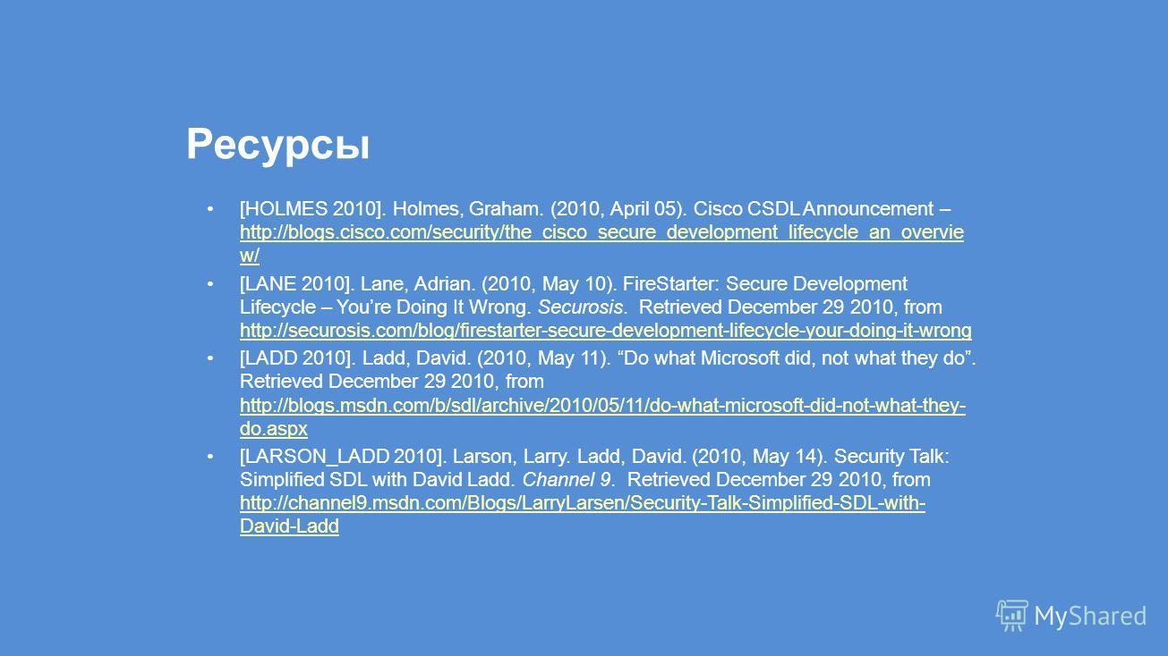 Ресурсы [HOLMES 2010]. Holmes, Graham. (2010, April 05). Cisco CSDL Announcement – http://blogs.cisco.com/security/the_cisco_secure_development_lifecycle_an_overvie w/ http://blogs.cisco.com/security/the_cisco_secure_development_lifecycle_an_overvie