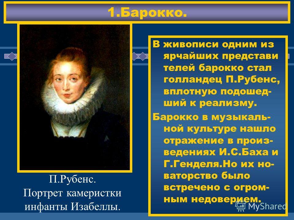 ЖДЕМ ВАС! 1.Барокко. В живописи одним из ярчайших представи телей барокко стал голландец П.Рубенс, вплотную подошед- ший к реализму. Барокко в музыкаль- ной культуре нашло отражение в произ- ведениях И.С.Баха и Г.Генделя.Но их но- ваторство было встр