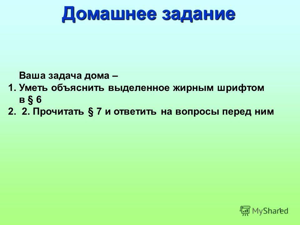 1 Домашнее задание Ваша задача дома – 1. Уметь объяснить выделенное жирным шрифтом в § 6 2. 2. Прочитать § 7 и ответить на вопросы перед ним