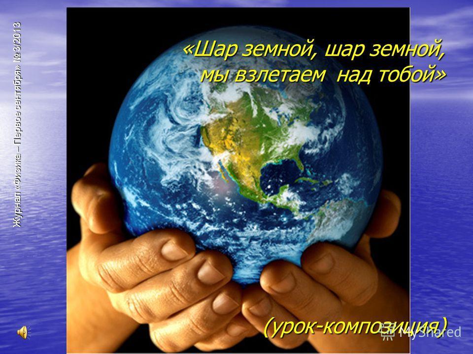 Журнал «Физика – Первое сентября» 3/2013 «Шар земной, шар земной, мы взлетаем над тобой» (урок-композиция)