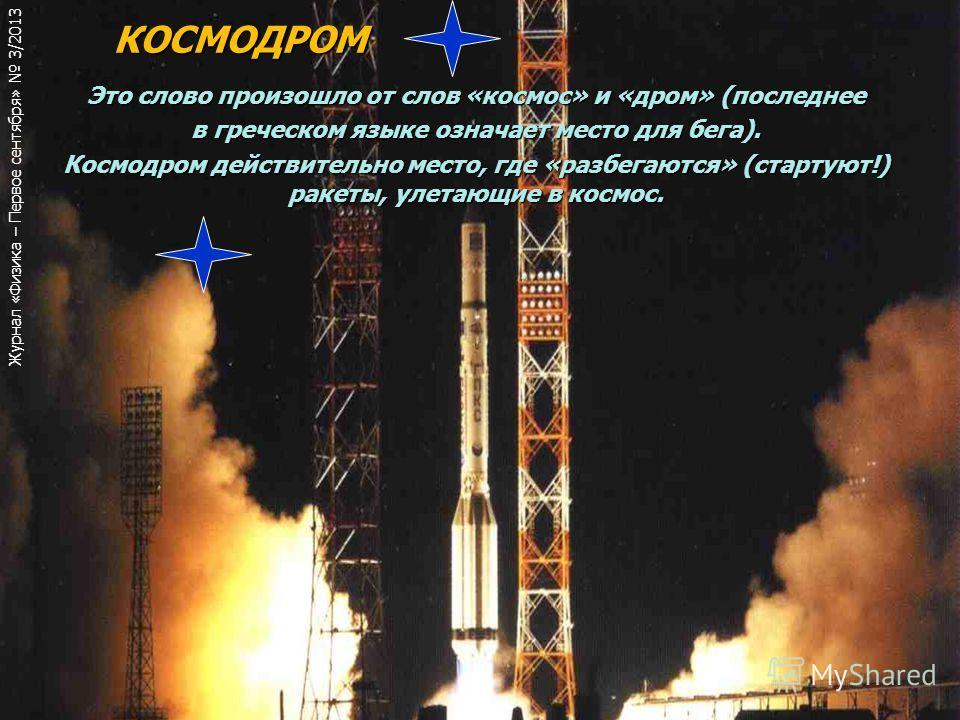 КОСМОДРОМ КОСМОДРОМ Это слово произошло от слов «космос» и «дром» (последнее в греческом языке означает место для бега). Космодром действительно место, где «разбегаются» (стартуют!) ракеты, улетающие в космос. Журнал «Физика – Первое сентября» 3/2013